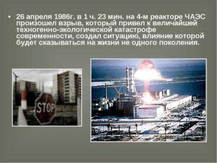 26 апреля 1986г. в 1 ч. 23 мин. на 4-м реакторе ЧАЭС произошел взрыв, который