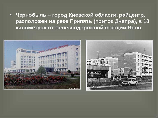 Чернобыль – город Киевской области, райцентр, расположен на реке Припять (при...