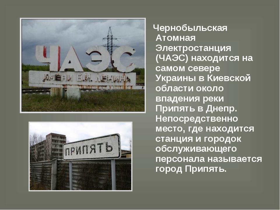 Чернобыльская Атомная Электростанция (ЧАЭС) находится на самом севере Украин...