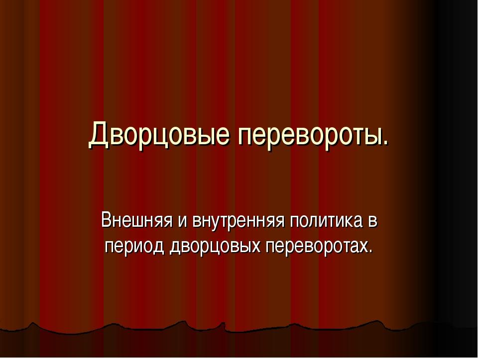 Дворцовые перевороты. Внешняя и внутренняя политика в период дворцовых перево...