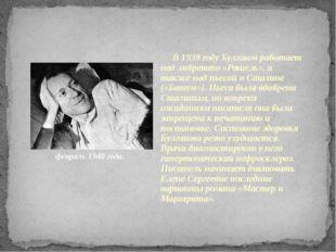 февраль 1940 года. В 1939 году Булгаков работает над либретто «Рашель», а так