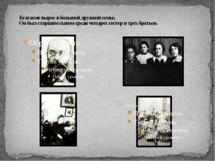 Булгаков вырос в большой дружной семье. Он был старшим сыном среди четырех с