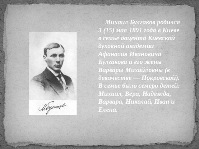 Михаил Булгаков родился 3 (15) мая 1891 года в Киеве в семье доцента Киевско...