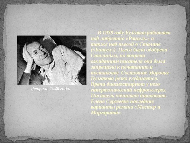 февраль 1940 года. В 1939 году Булгаков работает над либретто «Рашель», а так...