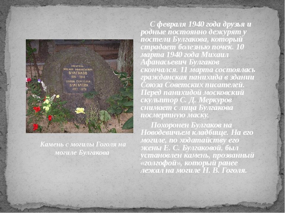 С февраля 1940 года друзья и родные постоянно дежурят у постели Булгакова, к...