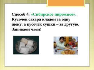 Способ 4: «Сибирское пирожное». Кусочек сахара кладем за одну щеку, а кусочек