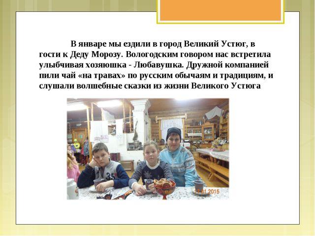 В январе мы ездили в город Великий Устюг, в гости к Деду Морозу. Вологодским...