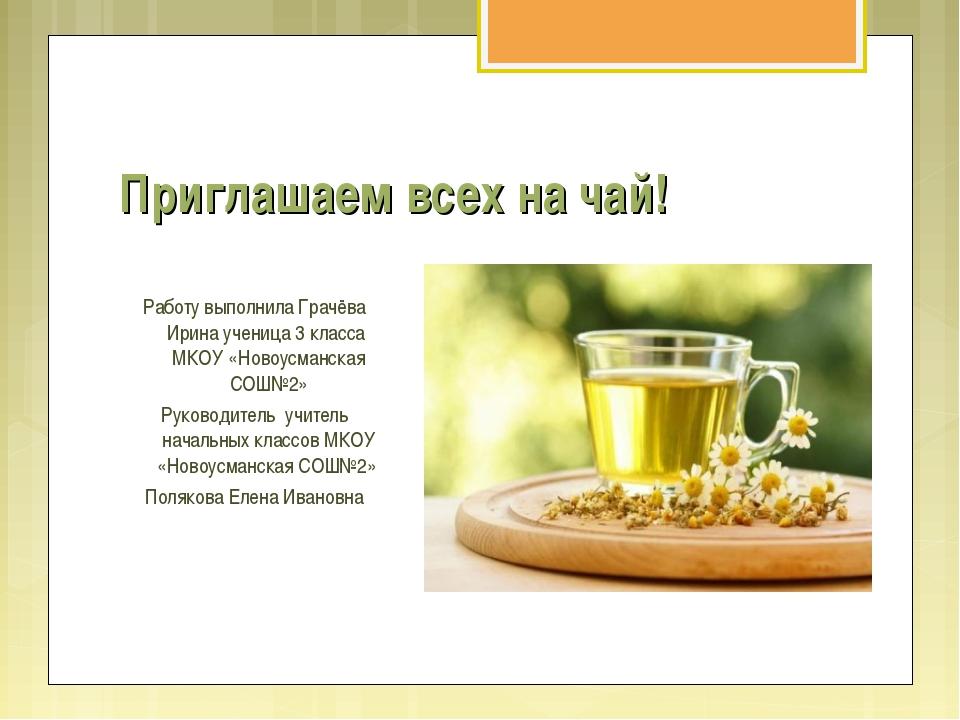 Приглашаем всех на чай! Работу выполнила Грачёва Ирина ученица 3 класса МКОУ...