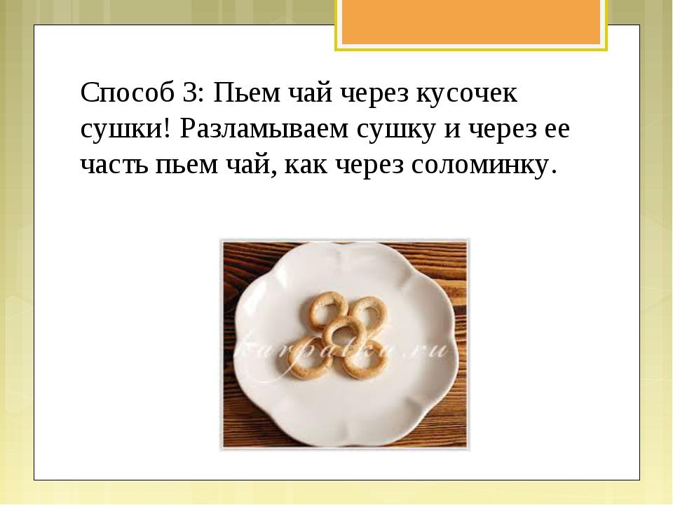 Способ 3: Пьем чай через кусочек сушки! Разламываем сушку и через ее часть пь...