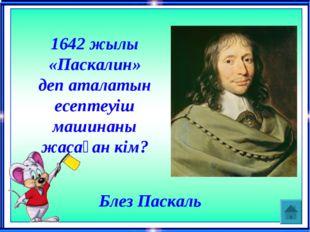 1642 жылы «Паскалин» деп аталатын есептеуіш машинаны жасаған кім? Блез Паскаль