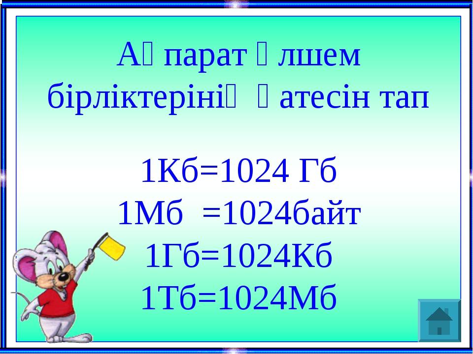 Ақпарат өлшем бірліктерінің қатесін тап 1Кб=1024 Гб 1Мб =1024байт 1Гб=1024Кб...