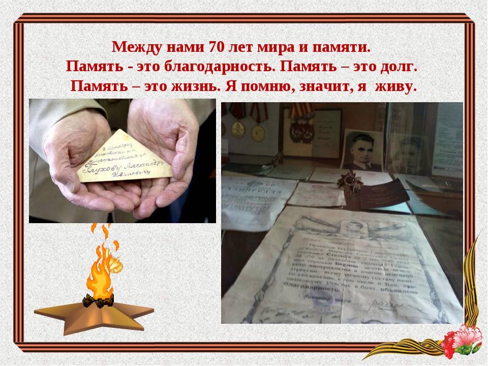 Между нами 70 лет мира и памяти. Память - это благодарность. Память – это до...