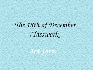 The 18th of December. Classwork. 3rd form