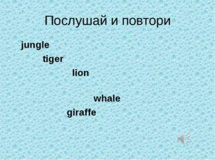 Послушай и повтори jungle tiger lion whale giraffe