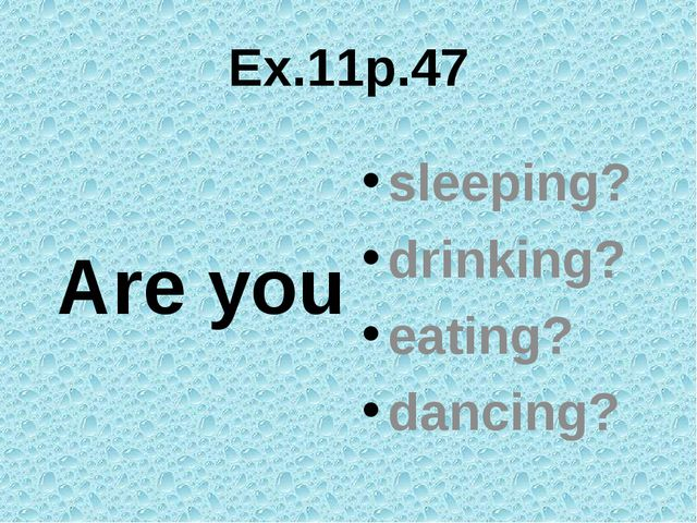 Ex.11p.47 Are you sleeping? drinking? eating? dancing?