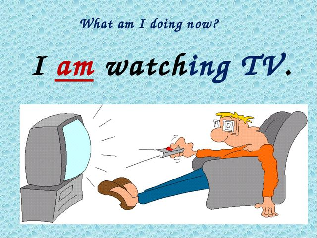 What am I doing now? I am watching TV.