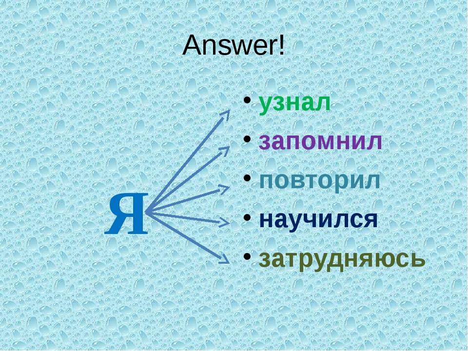 Answer! Я узнал запомнил повторил научился затрудняюсь