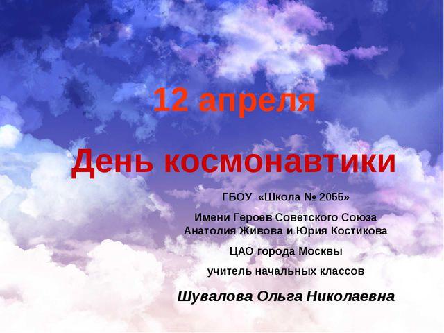 12 апреля День космонавтики ГБОУ «Школа № 2055» Имени Героев Советского Союза...