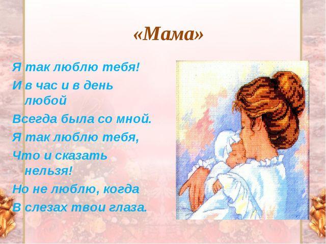 «Мама» Я так люблю тебя! И в час и в день любой Всегда была со мной. Я так лю...