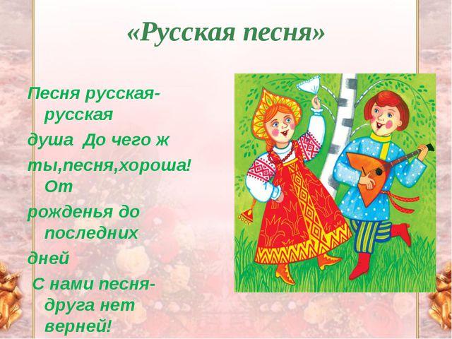 «Русская песня» Песня русская-русская душа До чего ж ты,песня,хороша! От рож...