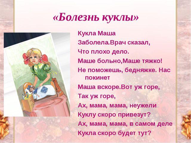 «Болезнь куклы» Кукла Маша Заболела.Врач сказал, Что плохо дело. Маше больно,...