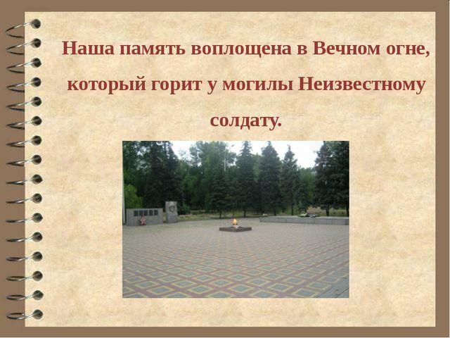Наша память воплощена в Вечном огне, который горит у могилы Неизвестному сол...