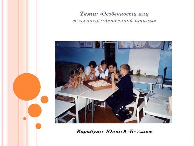 Тема: «Особенности яиц сельскохозяйственной птицы» Карабуля Юлия 9 «Б» класс