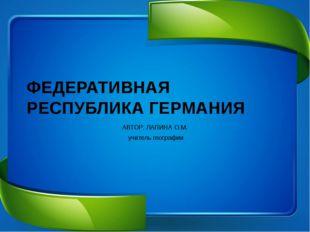 ФЕДЕРАТИВНАЯ РЕСПУБЛИКА ГЕРМАНИЯ АВТОР: ЛАПИНА О.М. учитель географии