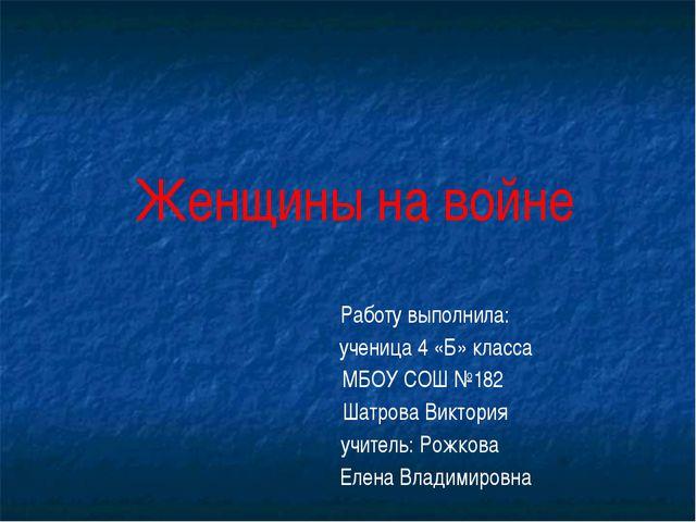 Женщины на войне Работу выполнила: ученица 4 «Б» класса МБОУ СОШ №182 Шатров...
