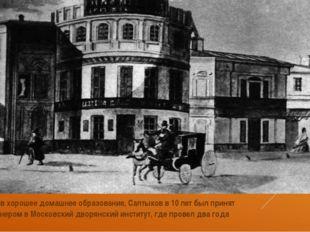 Получив хорошее домашнее образование, Салтыков в 10 лет был принят пансионер