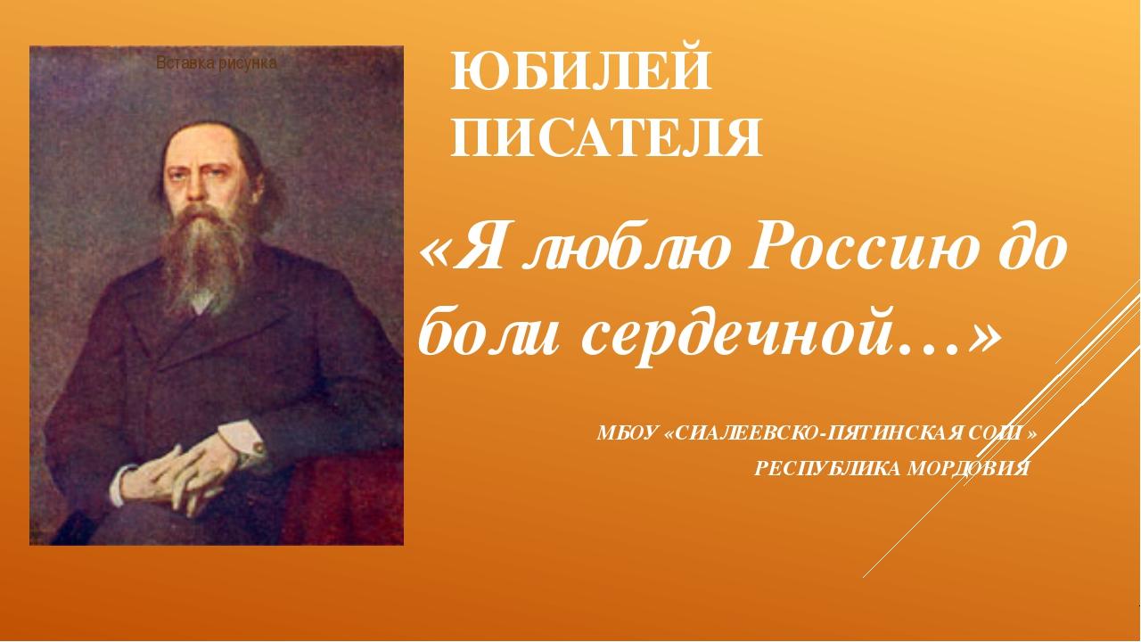 ЮБИЛЕЙ ПИСАТЕЛЯ «Я люблю Россию до боли сердечной…» МБОУ «СИАЛЕЕВСКО-ПЯТИНСКА...