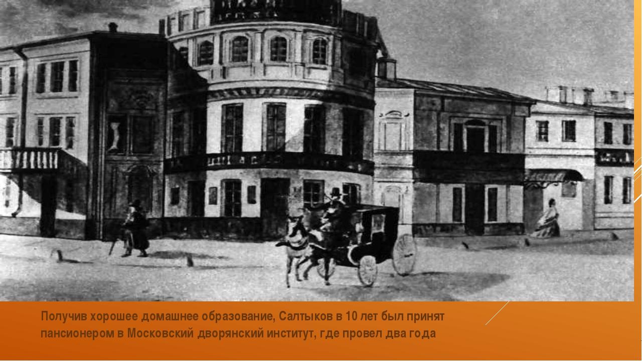 Получив хорошее домашнее образование, Салтыков в 10 лет был принят пансионер...