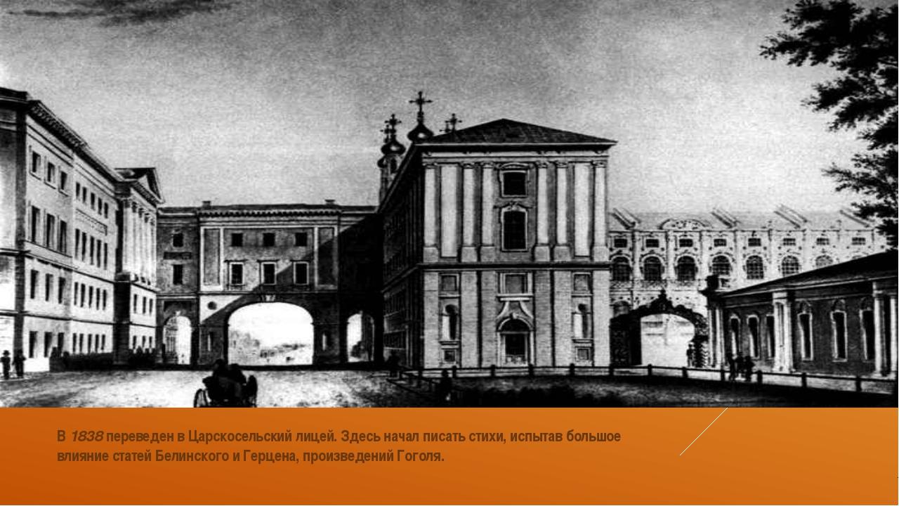 В 1838 переведен в Царскосельский лицей. Здесь начал писать стихи, испытав б...