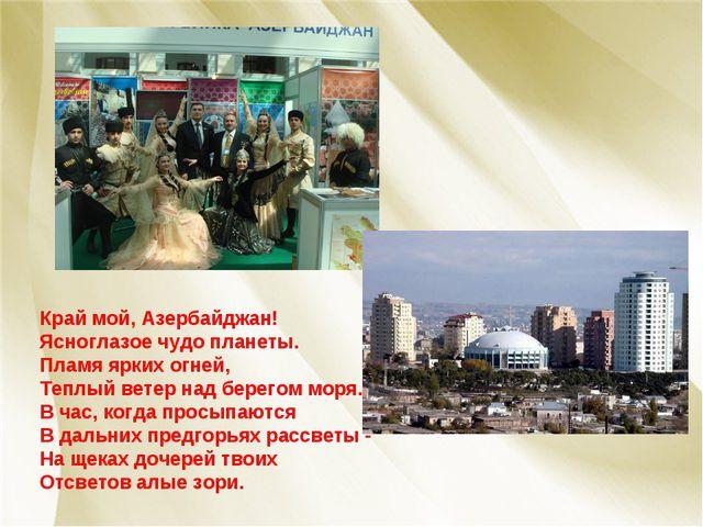 Край мой, Азербайджан! Ясноглазое чудо планеты. Пламя ярких огней, Теплый вет...