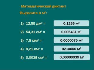 Математический диктант 12,55 дм2 = 54,31 см2 = 7,5 мм2 = 9,21 км2 = 0,0039 см