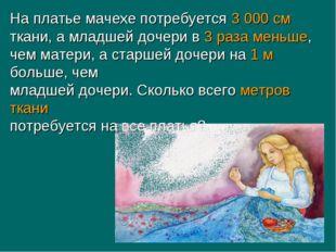 На платье мачехе потребуется 3 000 см ткани, а младшей дочери в 3 раза меньше