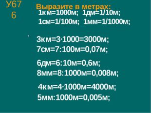 У676 1км=1000м; 1дм=1/10м; 1см=1/100м; 1мм=1/1000м; 3км=3·1000=3000м; 7см=7:1