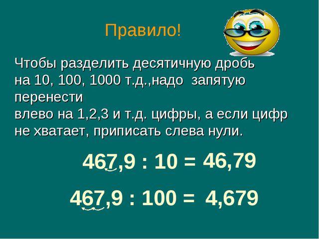467,9 : 10 = 46,79 467,9 : 100 = 4,679 Чтобы разделить десятичную дробь на 10...
