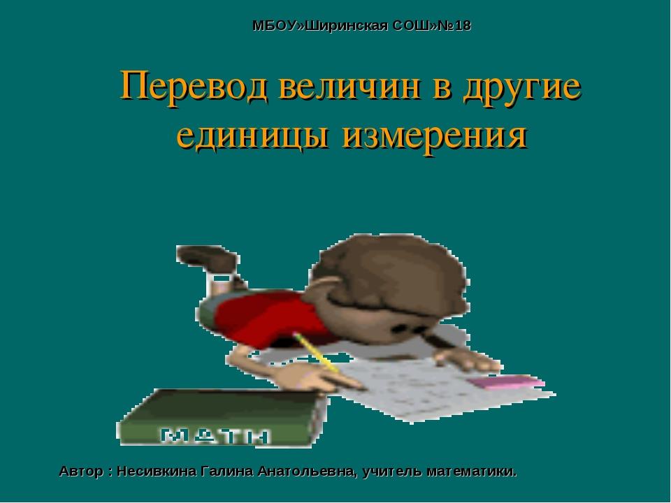 Перевод величин в другие единицы измерения МБОУ»Ширинская СОШ»№18 Автор : Нес...
