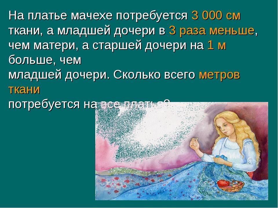 На платье мачехе потребуется 3 000 см ткани, а младшей дочери в 3 раза меньше...
