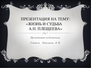 ПРЕЗЕНТАЦИЯ НА ТЕМУ: «ЖИЗНЬ И СУДЬБА А.Н. ПЛЕЩЕЕВА» Презентацию подготовила У