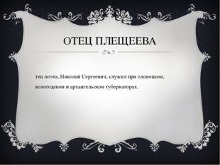 ОТЕЦ ПЛЕЩЕЕВА Отец поэта, Николай Сергеевич, служил при олонецком, вологодско