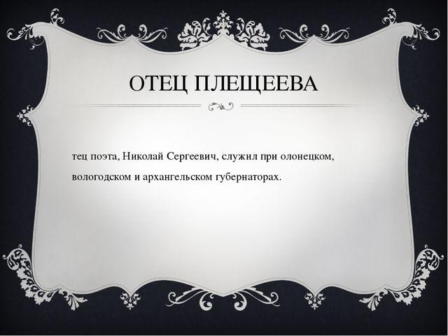 ОТЕЦ ПЛЕЩЕЕВА Отец поэта, Николай Сергеевич, служил при олонецком, вологодско...