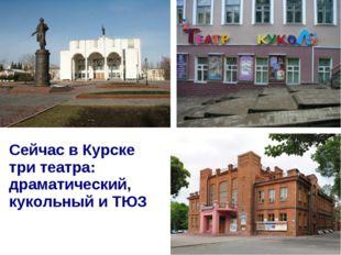 Сейчас в Курске три театра: драматический, кукольный и ТЮЗ