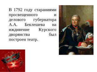 В 1792 году стараниями просвещенного и делового губернатора А.А. Беклешева на