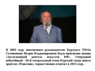 В 2003 году неизменном руководителю Курского ТЮЗа Селиванову Игорю Владимиров