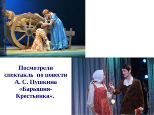 Посмотрели спектакль по повести А. С. Пушкина «Барышня- Крестьянка».