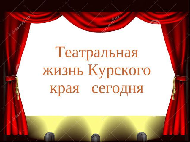 Театральная жизнь Курского края сегодня