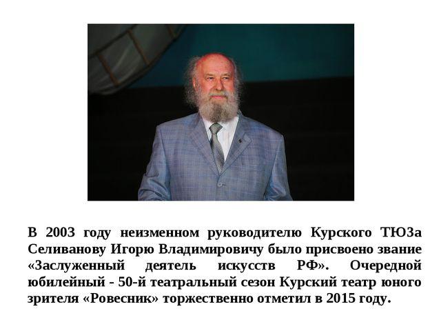 В 2003 году неизменном руководителю Курского ТЮЗа Селиванову Игорю Владимиров...