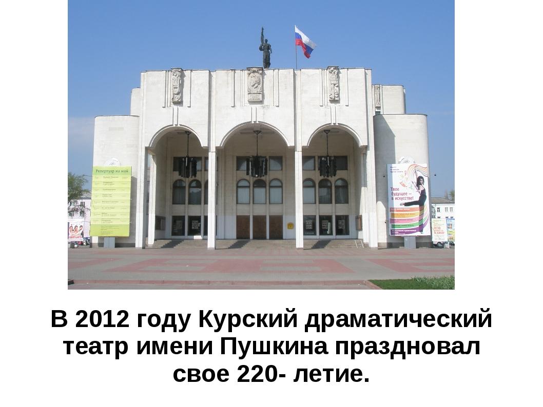 В 2012 году Курский драматический театр имени Пушкина праздновал свое 220- ле...